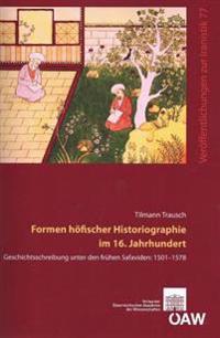 Formen Hofischer Historiographie Im 16. Jahrhundert: Geschichtsschreibung Unter Den Fruhen Safaviden: 1501-1578