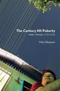 The Century Hit Puberty: Selected Essays 2010-2014