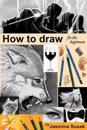 How to Draw for the Beginners: Step-By-Step Drawing Tutorials, Techniques, Sketching, Shading, Learn to Draw Animals, People, Realistic Drawings with