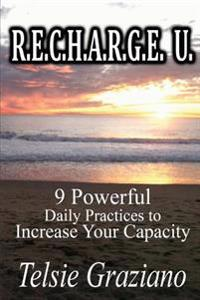 R.E.C.H.A.R.G.E. U.: 9 Powerful Daily Practices to Increase Your Capacity