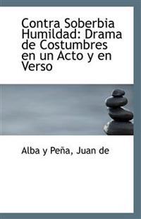 Contra Soberbia Humildad: Drama de Costumbres En Un Acto y En Verso