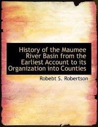 History of the Maumee River Basin from the Earliest Account to Its Organization Into Counties, Volume III