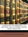 Santolius Victorinus: J.-B. Santeul, Ou La Poésie Latine Sous Louis Xiv.