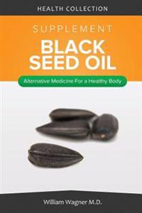 The Black Seed Oil Supplement: Alternative Medicine for a Healthy Body