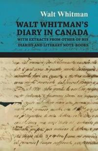 Walt Whitman's Diary in Canada - With Extracts from Other of His Diaries and Literary Note-Books