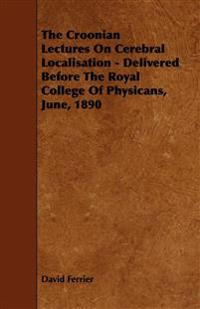 The Croonian Lectures On Cerebral Localisation - Delivered Before The Royal College Of Physicans, June, 1890