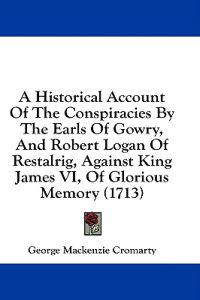 A Historical Account Of The Conspiracies By The Earls Of Gowry, And Robert Logan Of Restalrig, Against King James VI, Of Glorious Memory (1713)