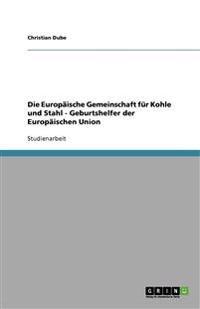 Die Europaische Gemeinschaft Fur Kohle Und Stahl - Geburtshelfer Der Europaischen Union