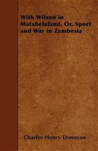 With Wilson in Matabeleland, Or, Sport and War in Zambesia
