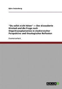Du Sollst Nicht Toten - Der Dissoziierte Hirntod Und Die Frage Nach Organtransplantation in Medizinischer Perspektive Und Theologischer Reflexion