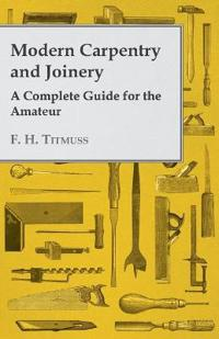 Modern Carpentry and Joinery - A Complete Guide for the Amateur