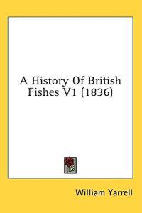 A History Of British Fishes V1 (1836)