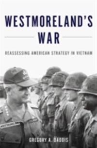 Westmorelands War: Reassessing American Strategy in Vietnam