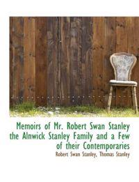 Memoirs of Mr. Robert Swan Stanley the Alnwick Stanley Family and a Few of Their Contemporaries