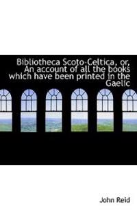 Bibliotheca Scoto-Celtica, Or, an Account of All the Books Which Have Been Printed in the Gaelic