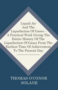 Liquid Air And The Liquefaction Of Gases - A Practical Work Giving The Entire History Of The Liquefaction Of Gases From The Earliest Time Of Achieveme