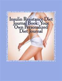 Insulin Resistance Diet Journal Book: Your Own Personalized Diet Journal: To Maximize & Fast Track Your Insulin Resistance Diet Results