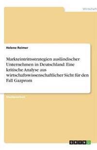 Markteintrittsstrategien Auslandischer Unternehmen in Deutschland: Eine Kritische Analyse Aus Wirtschaftswissenschaftlicher Sicht Fur Den Fall Gazprom
