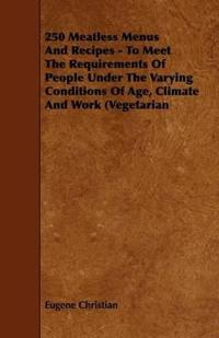 250 Meatless Menus and Recipes - to Meet the Requirements of People Under the Varying Conditions of Age, Climate and Work Vegetarian