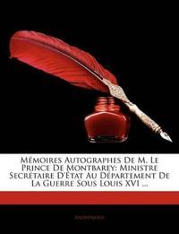 Mémoires Autographes De M. Le Prince De Montbarey: Ministre Secrétaire D'État Au Département De La Guerre Sous Louis XVI ...