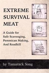Extreme Survival Meat: A Guide for Safe Scavenging, Pemmican Making, and Roadkill