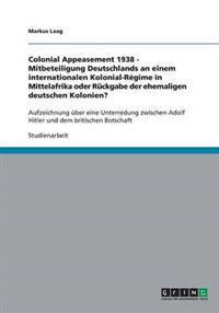 Colonial Appeasement 1938 - Mitbeteiligung Deutschlands an Einem Internationalen Kolonial-Regime in Mittelafrika Oder Ruckgabe Der Ehemaligen Deutschen Kolonien?