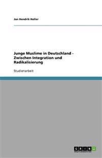 Junge Muslime in Deutschland - Zwischen Integration Und Radikalisierung