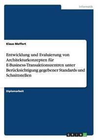 Entwicklung Und Evaluierung Von Architekturkonzepten Fur E-Business-Transaktionszentren Unter Berucksichtigung Gegebener Standards Und Schnittstellen