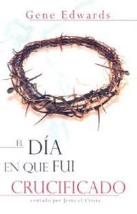El Dia en Que Fui Crucificado: Contado Por Jesus el Cristo = The Day I Was Crucified