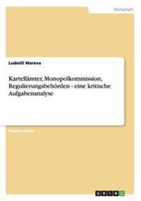 Kartellamter, Monopolkommission, Regulierungsbehoerden - Eine Kritische Aufgabenanalyse