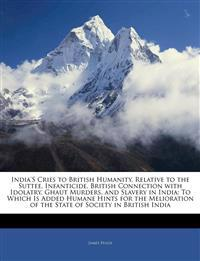 India's Cries to British Humanity, Relative to the Suttee, Infanticide, British Connection with Idolatry, Ghaut Murders, and Slavery in India: To Whic