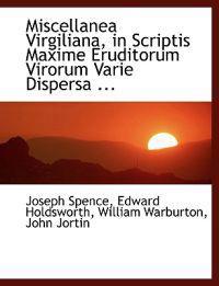 Miscellanea Virgiliana, in Scriptis Maxime Eruditorum Virorum Varie Dispersa, in Unum Fasciculum Collecta