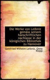 Die Werke Von Leibniz Gem SS Seinem Hanschriftlichen Nachlasse in Der K Niglichen Bibliothek Zu Hann