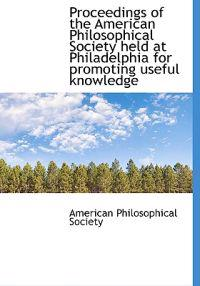 Proceedings of the American Philosophical Society Held at Philadelphia for Promoting Useful Knowledg