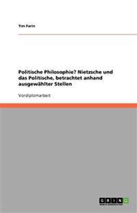 Politische Philosophie? Nietzsche Und Das Politische, Betrachtet Anhand Ausgewahlter Stellen
