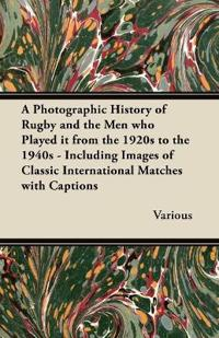 A   Photographic History of Rugby and the Men Who Played It from the 1920s to the 1940s - Including Images of Classic International Matches with Capti