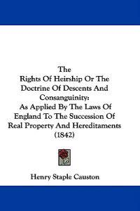 The Rights Of Heirship Or The Doctrine Of Descents And Consanguinity: As Applied By The Laws Of England To The Succession Of Real Property And Heredit