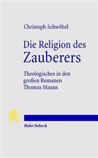 Die Religion Des Zauberers: Theologisches in Den Grossen Romanen Thomas Manns
