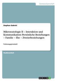 Mikrosoziologie II - Interaktion Und Kommunikation: Personliche Beziehungen - Familie - Ehe - Zweierbeziehungen