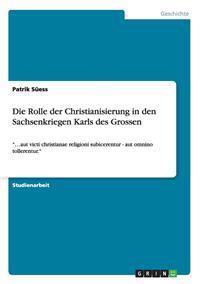 Die Rolle Der Christianisierung in Den Sachsenkriegen Karls Des Grossen