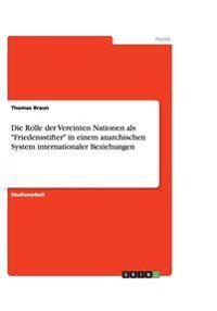 """Die Rolle Der Vereinten Nationen ALS """"Friedensstifter"""" in Einem Anarchischen System Internationaler Beziehungen"""