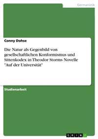 Die Natur ALS Gegenbild Von Gesellschaftlichen Konformismus Und Sittenkodex in Theodor Storms Novelle Auf Der Universitat