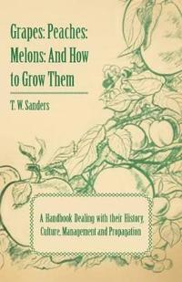 Grapes: Peaches: Melons: And How to Grow Them - A Handbook Dealing with Their History, Culture, Management and Propagation - I