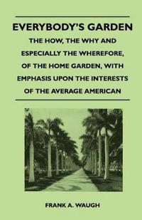 Everybody's Garden - The How, The Why And Especially The Wherefore, Of The Home Garden, With Emphasis Upon The Interests Of The Average American
