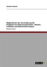 Moglichkeiten Der Verminderung Der Knappheit Von Organtransplantaten - Ethische, Rechtliche Und Okonomische Analyse