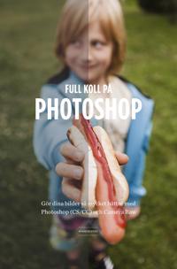 Full koll på Photoshop : gör dina bilder så mycket bättre med Photoshop (CS/CC) Camera Raw