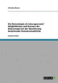 Die Demoskopie ALS Losungsansatz? Moglichkeiten Und Grenzen Der Demoskopie Bei Der Nivellierung Bestehender Demokratiedefizite