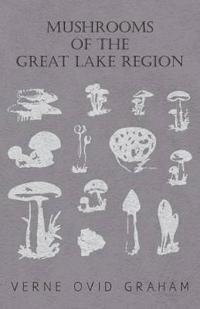 Mushrooms of the Great Lake Region - The Fleshy, Leathery, and Woody Fungi of Illinois, Indiana, Ohio and the Southern Half of Wisconsin and of Michig