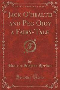 Jack O'Health and Peg Ojoy a Fairy-Tale (Classic Reprint)