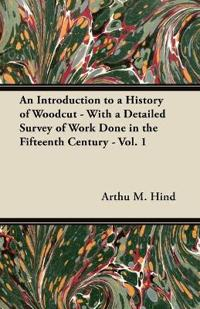 An Introduction to a History of Woodcut - With a Detailed Survey of Work Done in the Fifteenth Century - Vol. 1